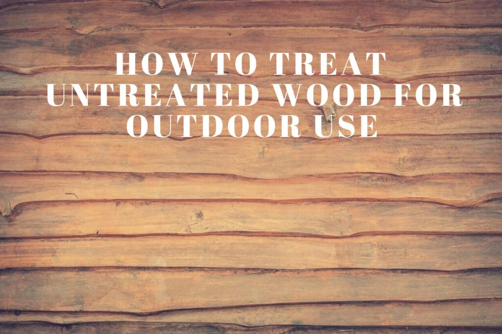 How to Treat Untreated Wood for Outdoor Use